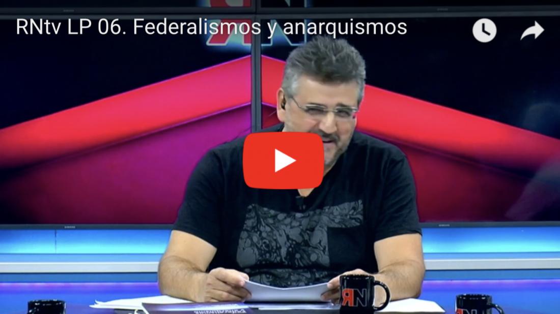 RNtv LP 06. Federalismos y anarquismos